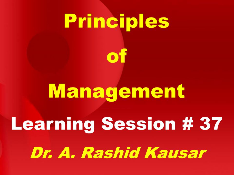 Principles of Management Learning Session # 37 Dr. A. Rashid Kausar
