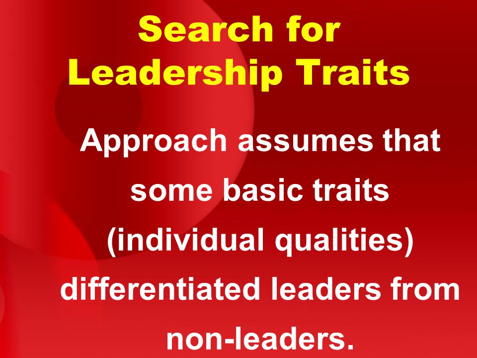 Search for Leadership Traits Approach assumes that some basic traits (individual qualities) differentiated leaders from non-leaders.