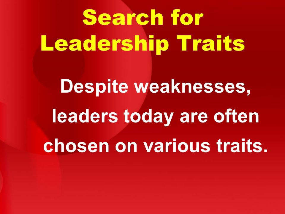 Search for Leadership Traits Despite weaknesses, leaders today are often chosen on various traits.