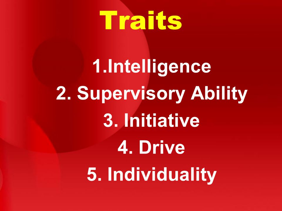 Traits 1.Intelligence 2. Supervisory Ability 3. Initiative 4. Drive 5. Individuality