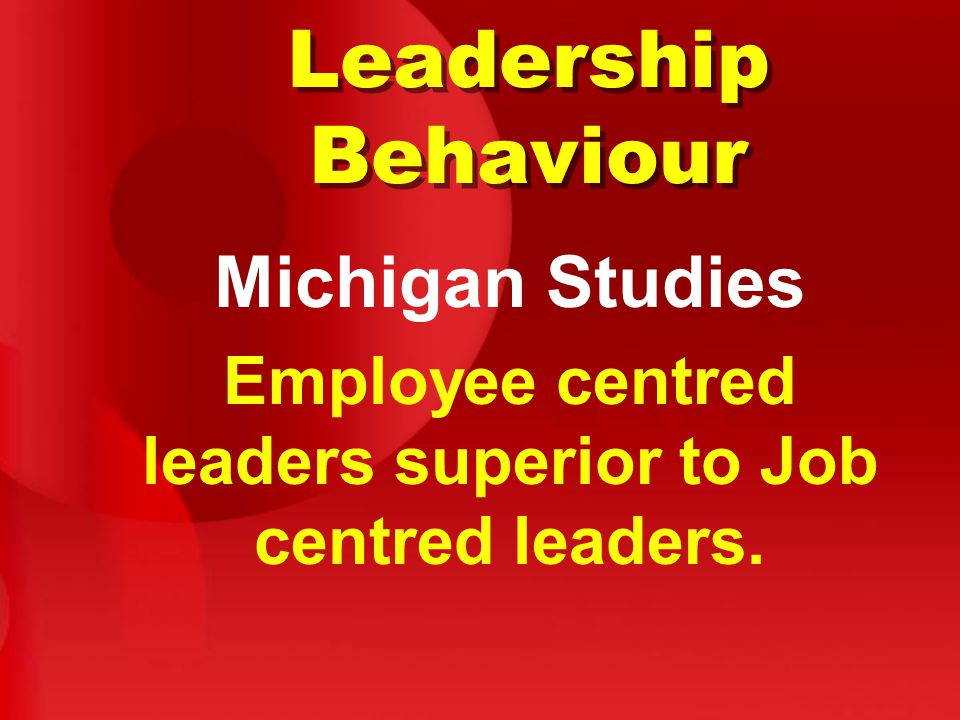 Leadership Behaviour Michigan Studies Employee centred leaders superior to Job centred leaders.