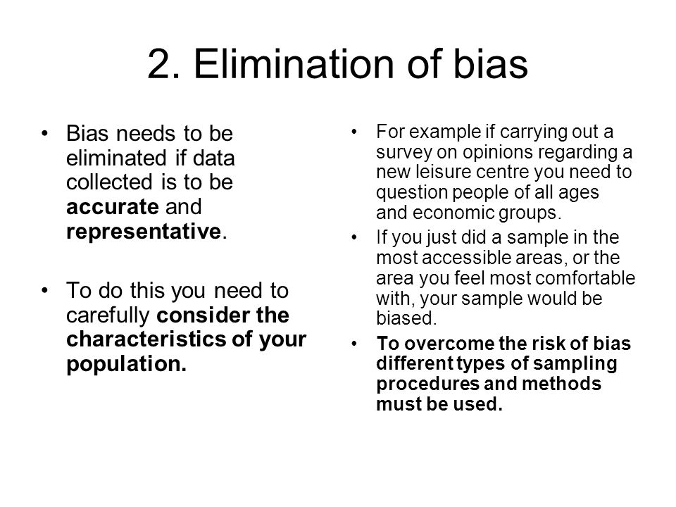 2. Elimination of bias Bias needs to be eliminated if data collected is to be accurate and representative. To do this you need to carefully consider t