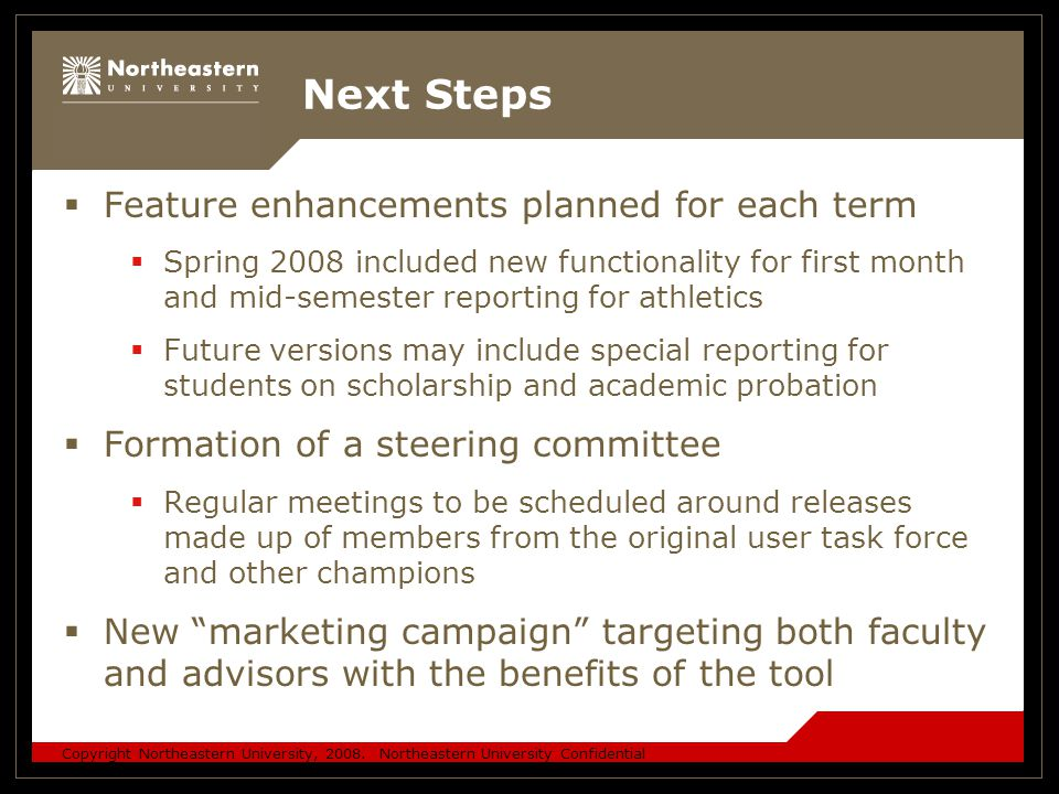 Copyright Northeastern University, 2008. Northeastern University Confidential Next Steps  Feature enhancements planned for each term  Spring 2008 in