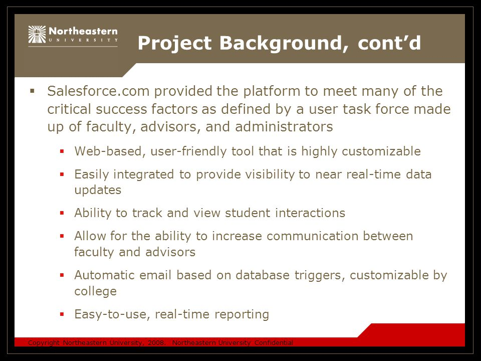 Copyright Northeastern University, 2008. Northeastern University Confidential Project Background, cont'd  Salesforce.com provided the platform to mee