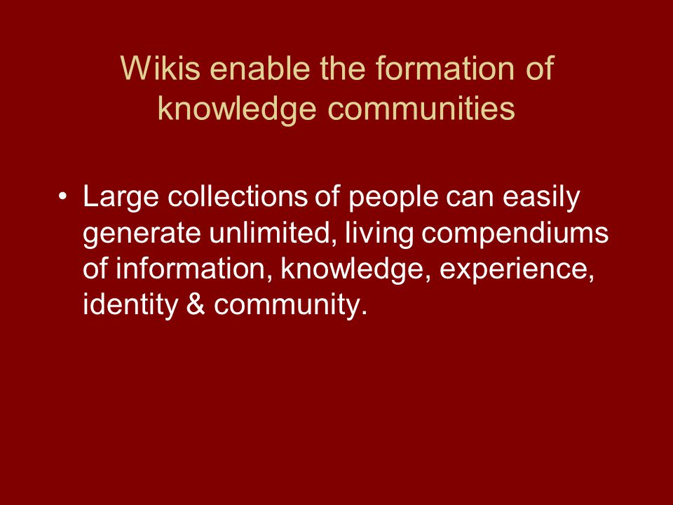 Wikis enable the formation of knowledge communities Large collections of people can easily generate unlimited, living compendiums of information, knowledge, experience, identity & community.