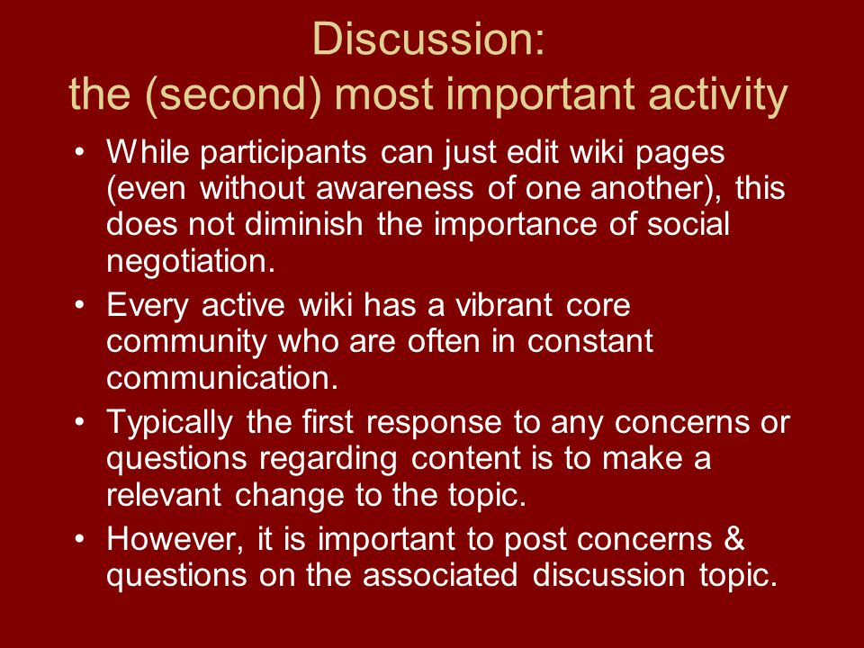 Discussion: the (second) most important activity While participants can just edit wiki pages (even without awareness of one another), this does not diminish the importance of social negotiation.