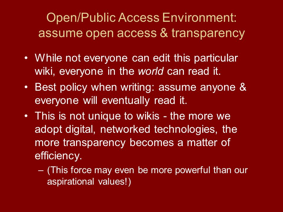 Open/Public Access Environment: assume open access & transparency While not everyone can edit this particular wiki, everyone in the world can read it.