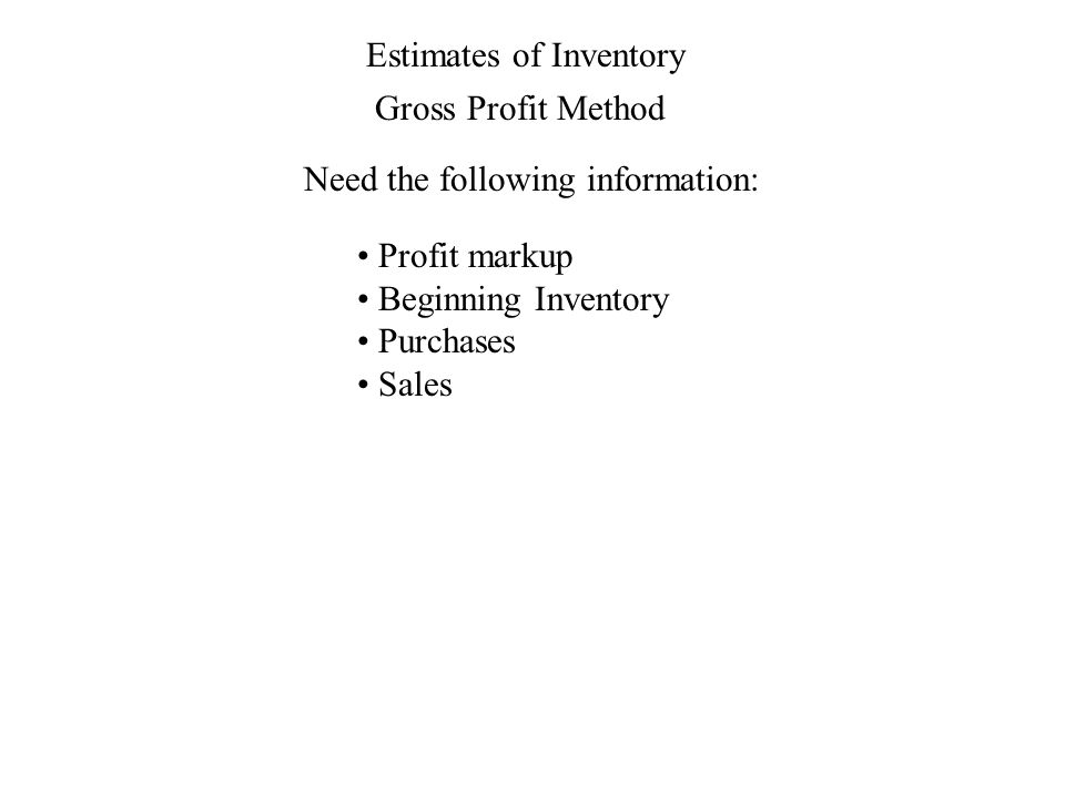 Estimates of Inventory Gross Profit Method Need the following information: Profit markup Beginning Inventory Purchases Sales