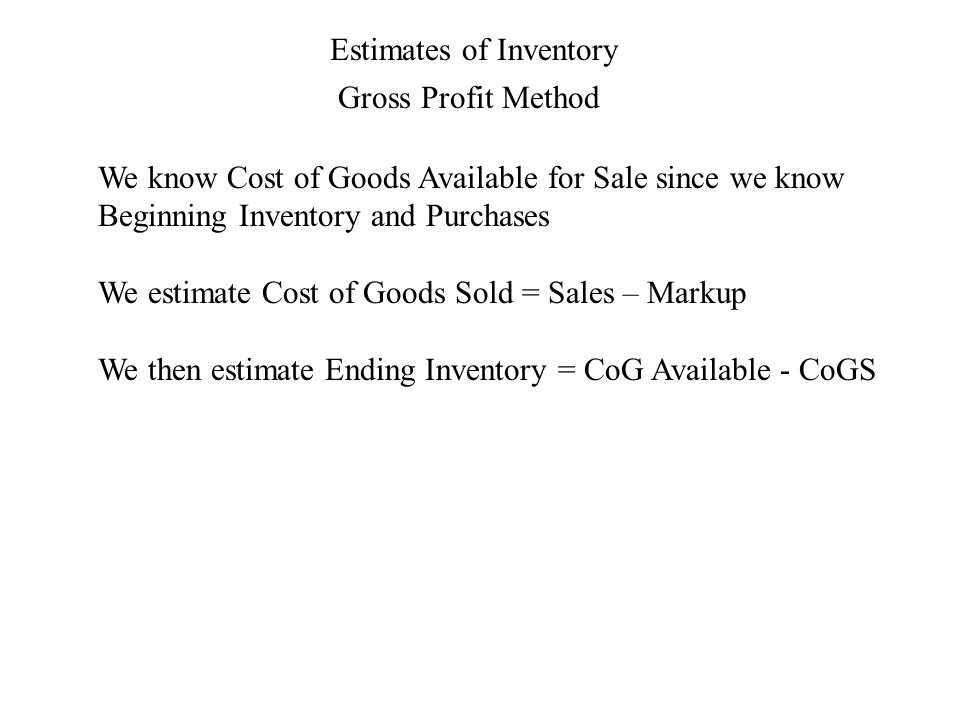Estimates of Inventory Gross Profit Method We know Cost of Goods Available for Sale since we know Beginning Inventory and Purchases We estimate Cost of Goods Sold = Sales – Markup We then estimate Ending Inventory = CoG Available - CoGS