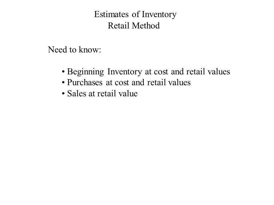 Estimates of Inventory Retail Method Need to know: Beginning Inventory at cost and retail values Purchases at cost and retail values Sales at retail value