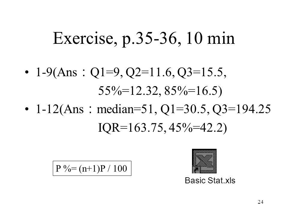 24 Exercise, p.35-36, 10 min 1-9(Ans : Q1=9, Q2=11.6, Q3=15.5, 55%=12.32, 85%=16.5) 1-12(Ans : median=51, Q1=30.5, Q3=194.25 IQR=163.75, 45%=42.2) Basic Stat.xls P %= (n+1)P / 100