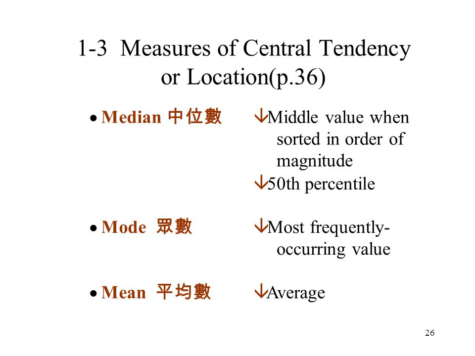 26  Median 中位數 â Middle value when sorted in order of magnitude â 50th percentile  Mode 眾數 â Most frequently- occurring value  Mean 平均數 â Average 1-3 Measures of Central Tendency or Location(p.36)