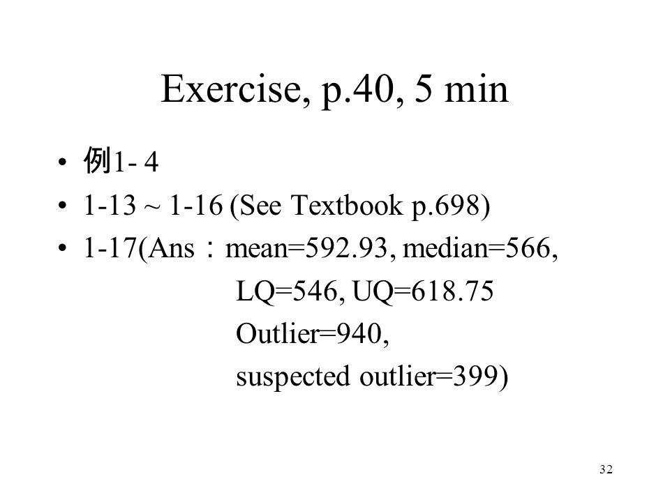 32 Exercise, p.40, 5 min 例 1- 4 1-13 ~ 1-16 (See Textbook p.698) 1-17(Ans : mean=592.93, median=566, LQ=546, UQ=618.75 Outlier=940, suspected outlier=399)