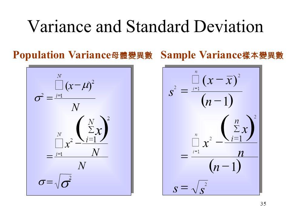 35 ( )     2 2 1 2 1 2 2 1            ()x N x N N i N i N x i N Population Variance 母體變異數     s xx n x x n n s s i n i n i n 2 2 1 2 1 2 2 1 1 1              () Sample Variance 樣本變異數 Variance and Standard Deviation ( )