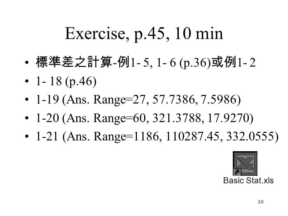 39 Exercise, p.45, 10 min 標準差之計算 - 例 1- 5, 1- 6 (p.36) 或例 1- 2 1- 18 (p.46) 1-19 (Ans.