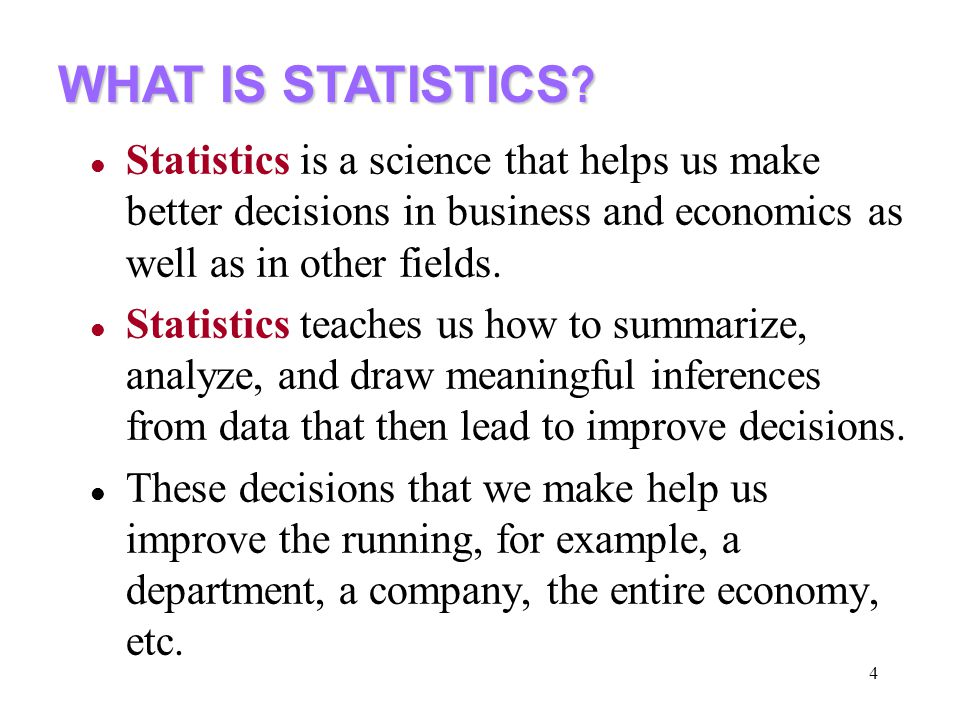 4 Statistics is a science that helps us make better decisions in business and economics as well as in other fields.