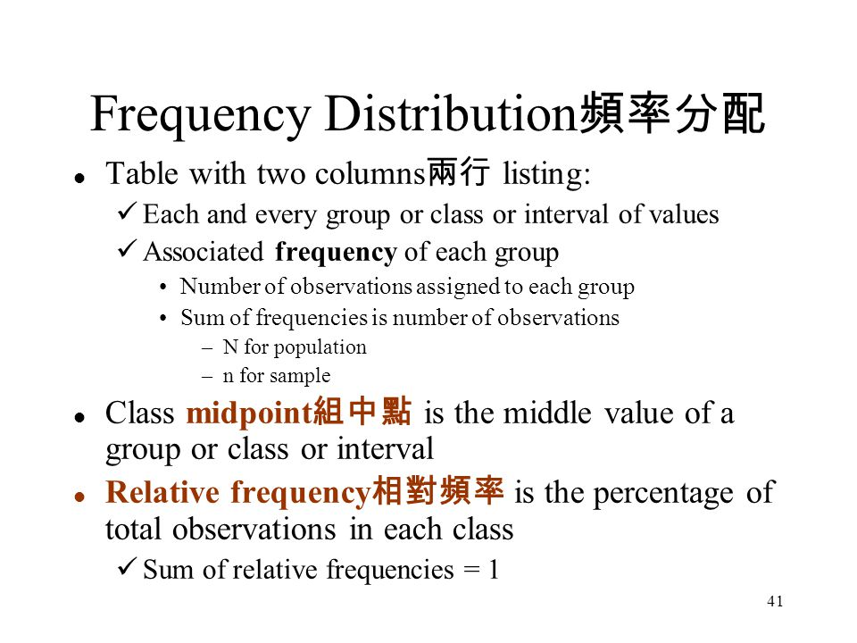41 Table with two columns 兩行 listing: Each and every group or class or interval of values Associated frequency of each group Number of observations assigned to each group Sum of frequencies is number of observations –N for population –n for sample Class midpoint 組中點 is the middle value of a group or class or interval Relative frequency 相對頻率 is the percentage of total observations in each class Sum of relative frequencies = 1 Frequency Distribution 頻率分配