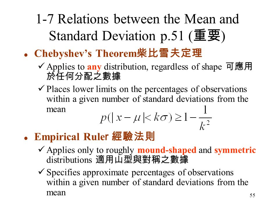 55 Chebyshev's Theorem 柴比雪夫定理 Applies to any distribution, regardless of shape 可應用 於任何分配之數據 Places lower limits on the percentages of observations within a given number of standard deviations from the mean Empirical Rule r 經驗法則 Applies only to roughly mound-shaped and symmetric distributions 適用山型與對稱之數據 Specifies approximate percentages of observations within a given number of standard deviations from the mean 1-7 Relations between the Mean and Standard Deviation p.51 ( 重要 )