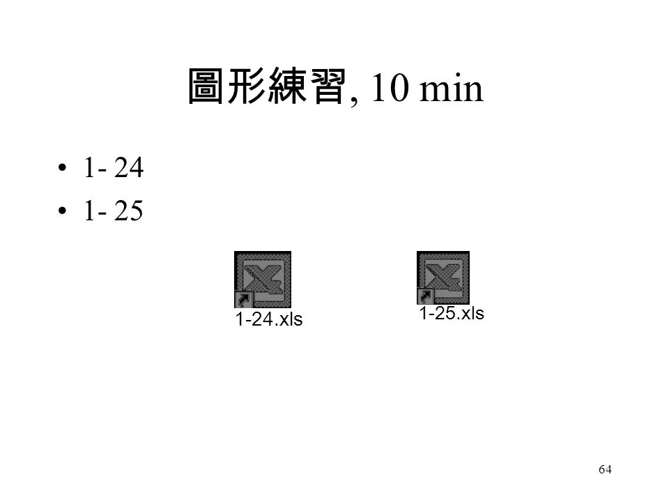 64 圖形練習, 10 min 1- 24 1- 25 1-24.xls 1-25.xls
