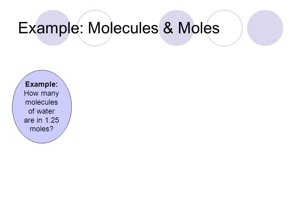 = _______ molecules H 2 O Example: Molecules & Moles 1.25 mol H 2 O mol H 2 O Molecules H 2 O 6.02  10 23 1 7.52  10 23 1 mol = 6.02  10 23 molecules Example: How many molecules of water are in 1.25 moles?