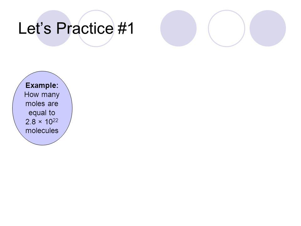 = _______ moles Let's Practice #1 2.8 × 10 22 molecules molecules mole 1 6.02  10 23 0.047 1 mol = 6.02  10 23 molecules Example: How many moles are equal to 2.8 × 10 22 molecules