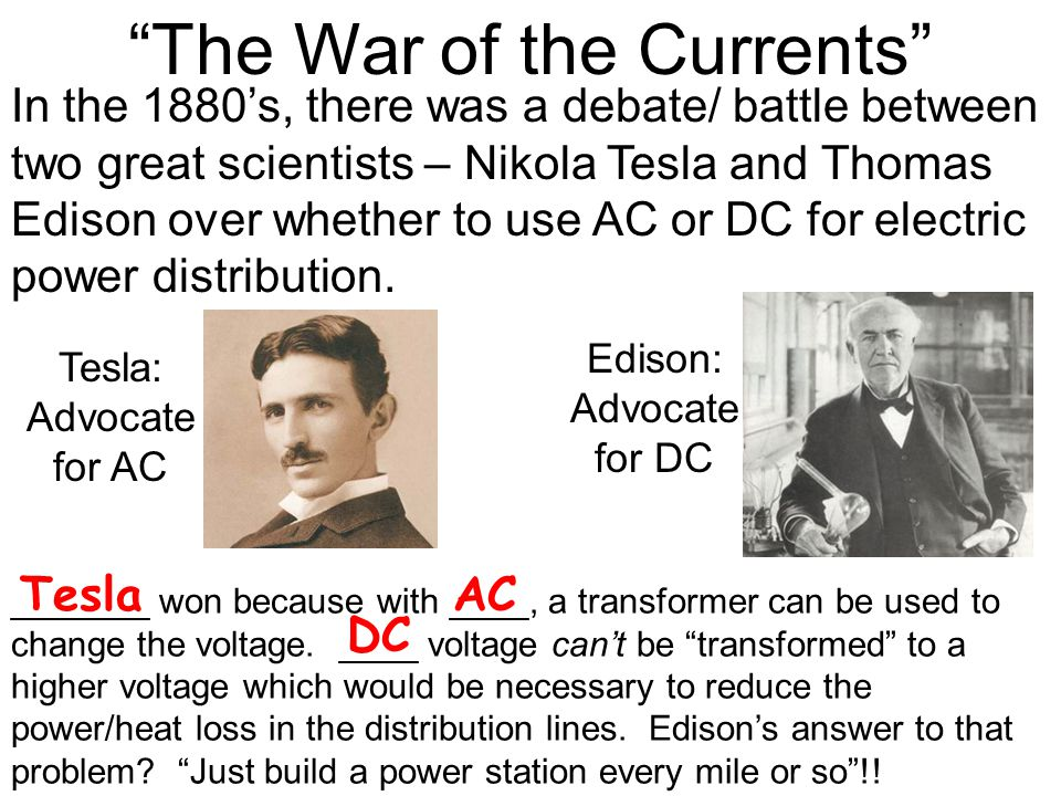 In the 1880's, there was a debate/ battle between two great scientists – Nikola Tesla and Thomas Edison over whether to use AC or DC for electric power distribution.