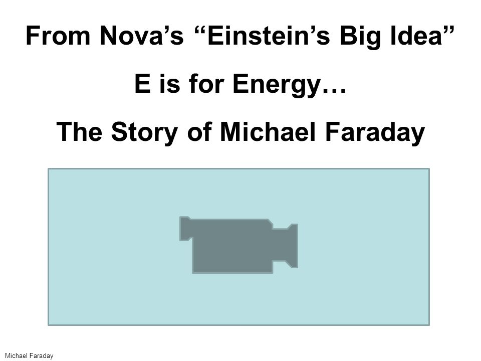 From Nova's Einstein's Big Idea E is for Energy… The Story of Michael Faraday Michael Faraday