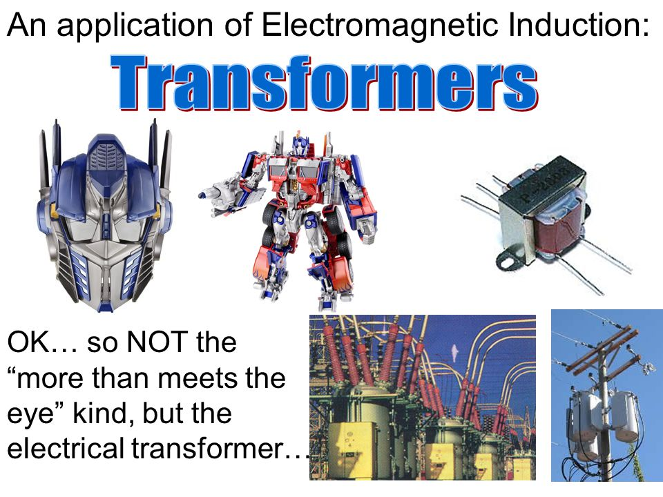 An application of Electromagnetic Induction: OK… so NOT the more than meets the eye kind, but the electrical transformer….