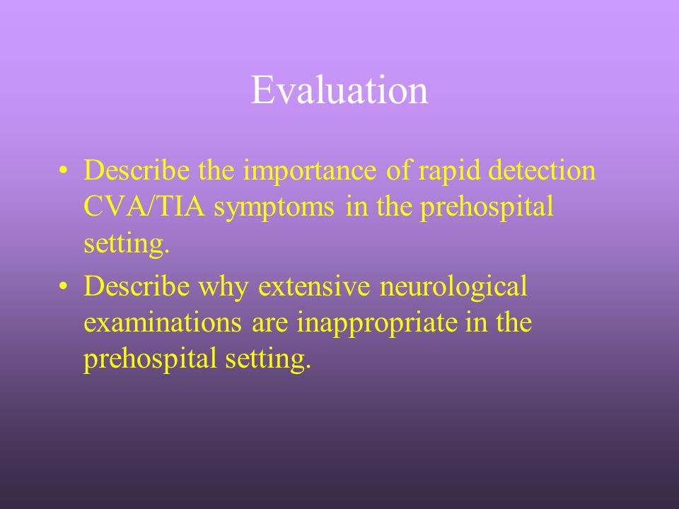 Evaluation Describe the importance of rapid detection CVA/TIA symptoms in the prehospital setting. Describe why extensive neurological examinations ar