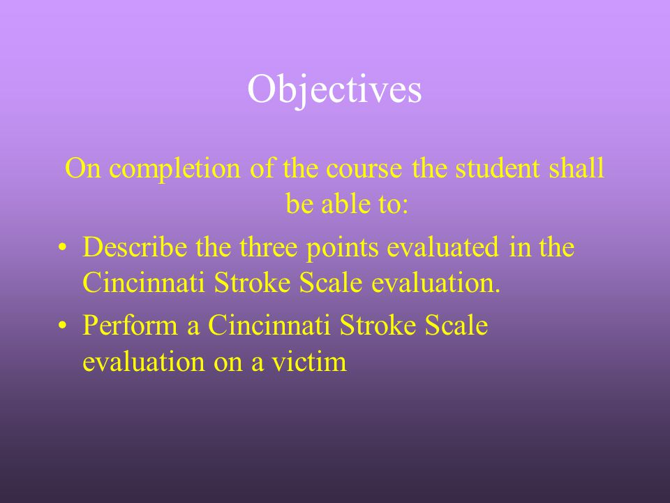 Objectives On completion of the course the student shall be able to: Describe the three points evaluated in the Cincinnati Stroke Scale evaluation. Pe