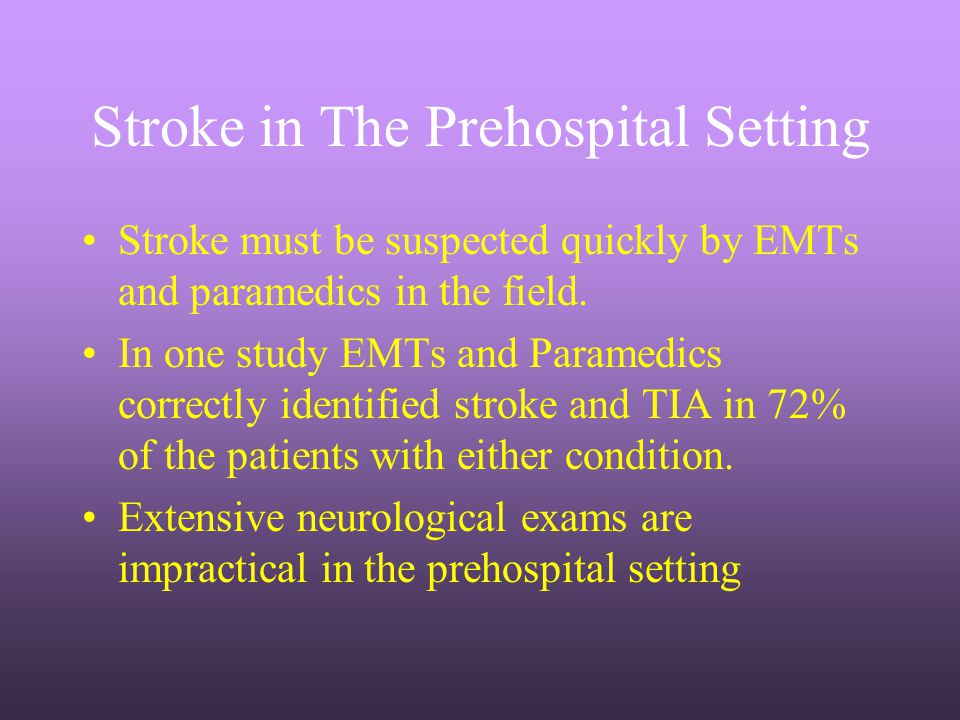 Stroke in The Prehospital Setting Stroke must be suspected quickly by EMTs and paramedics in the field. In one study EMTs and Paramedics correctly ide