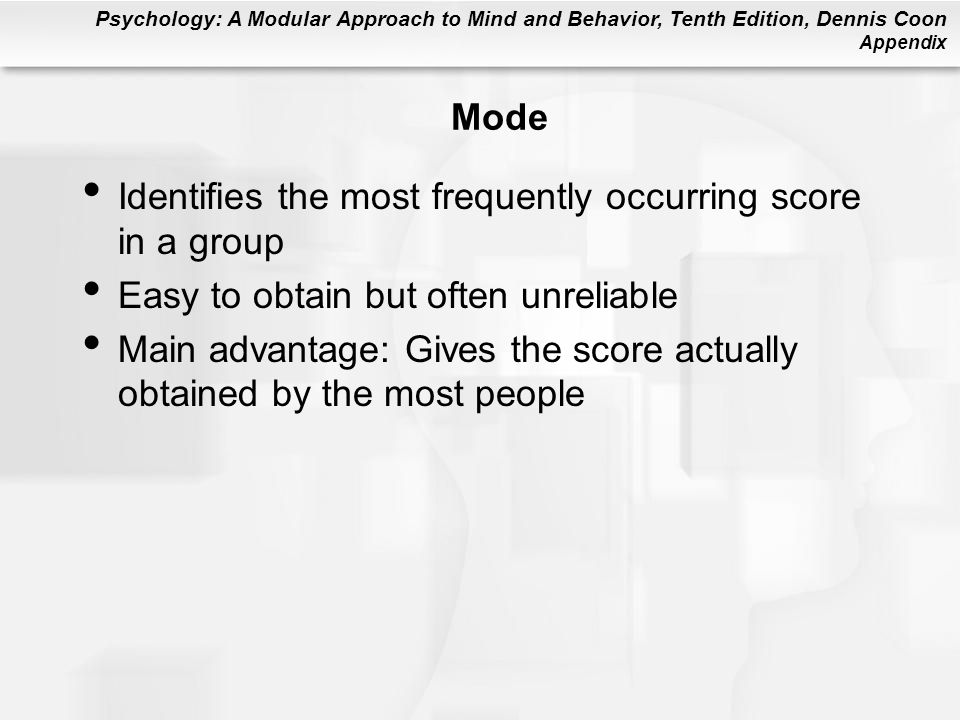 Psychology: A Modular Approach to Mind and Behavior, Tenth Edition, Dennis Coon Appendix Mode Identifies the most frequently occurring score in a group Easy to obtain but often unreliable Main advantage: Gives the score actually obtained by the most people