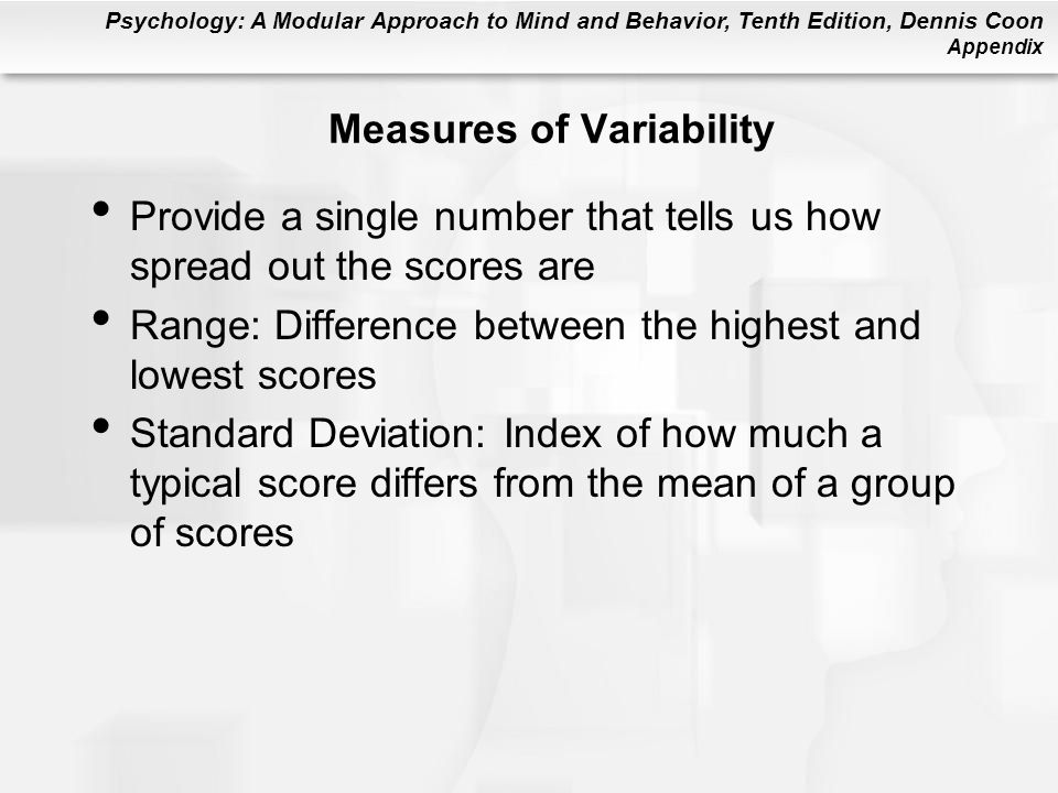 Psychology: A Modular Approach to Mind and Behavior, Tenth Edition, Dennis Coon Appendix Measures of Variability Provide a single number that tells us how spread out the scores are Range: Difference between the highest and lowest scores Standard Deviation: Index of how much a typical score differs from the mean of a group of scores