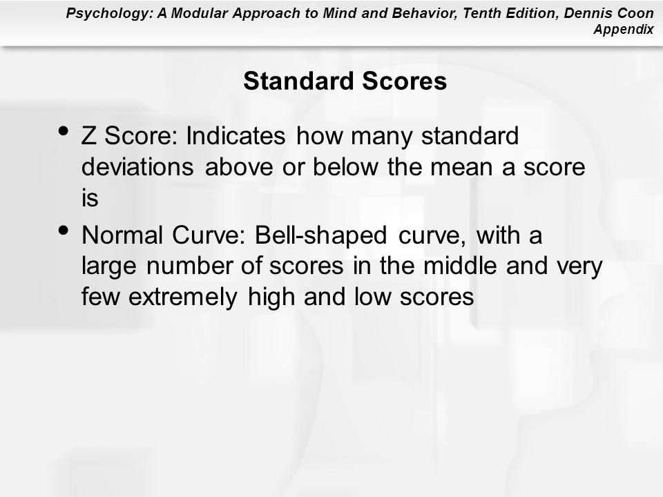 Psychology: A Modular Approach to Mind and Behavior, Tenth Edition, Dennis Coon Appendix Standard Scores Z Score: Indicates how many standard deviatio