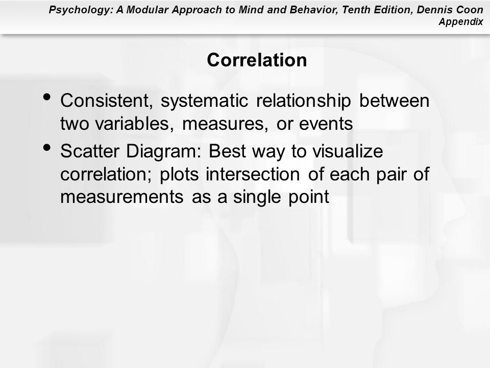 Psychology: A Modular Approach to Mind and Behavior, Tenth Edition, Dennis Coon Appendix Correlation Consistent, systematic relationship between two variables, measures, or events Scatter Diagram: Best way to visualize correlation; plots intersection of each pair of measurements as a single point