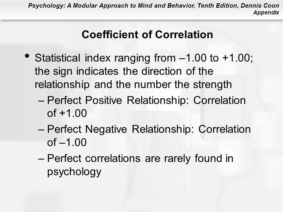 Psychology: A Modular Approach to Mind and Behavior, Tenth Edition, Dennis Coon Appendix Coefficient of Correlation Statistical index ranging from –1.