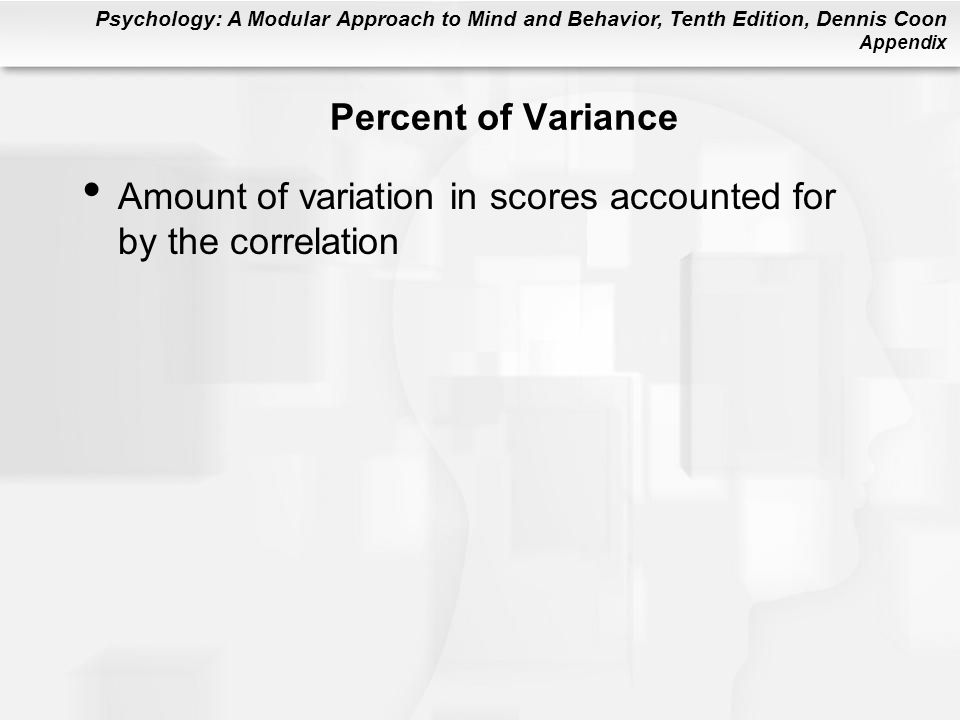 Psychology: A Modular Approach to Mind and Behavior, Tenth Edition, Dennis Coon Appendix Percent of Variance Amount of variation in scores accounted for by the correlation