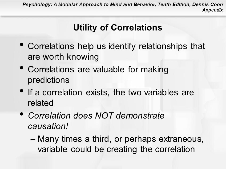 Psychology: A Modular Approach to Mind and Behavior, Tenth Edition, Dennis Coon Appendix Utility of Correlations Correlations help us identify relationships that are worth knowing Correlations are valuable for making predictions If a correlation exists, the two variables are related Correlation does NOT demonstrate causation.