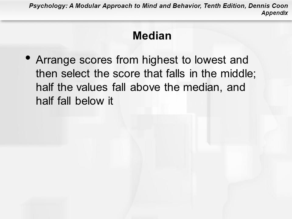 Psychology: A Modular Approach to Mind and Behavior, Tenth Edition, Dennis Coon Appendix Median Arrange scores from highest to lowest and then select the score that falls in the middle; half the values fall above the median, and half fall below it