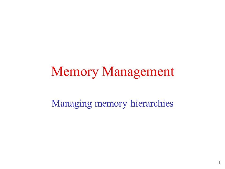 1 Memory Management Managing memory hierarchies