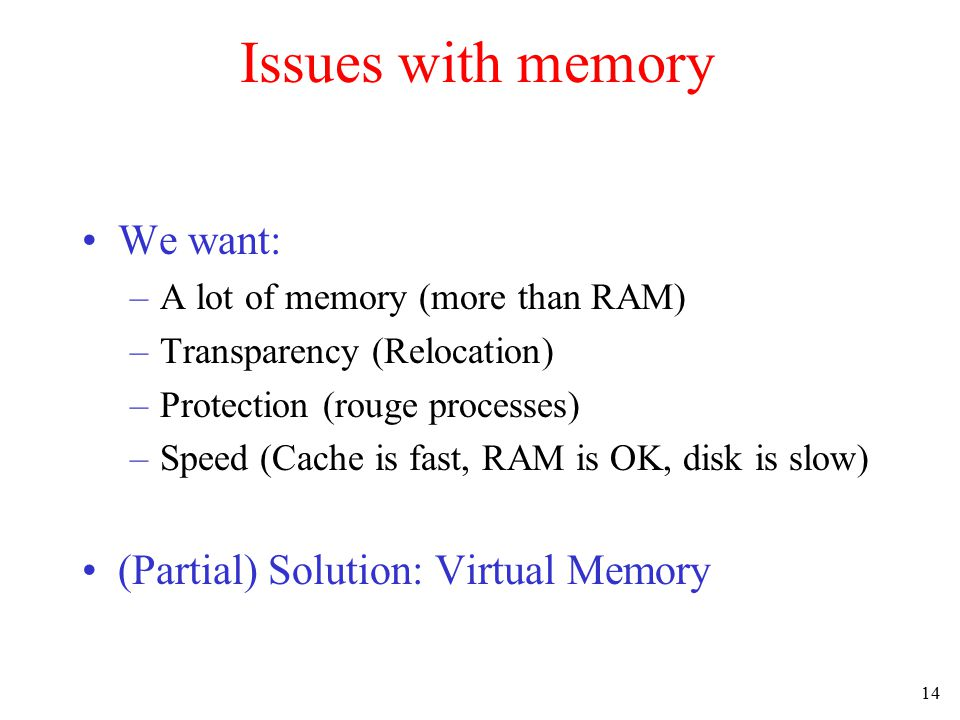 14 Issues with memory We want: –A lot of memory (more than RAM) –Transparency (Relocation) –Protection (rouge processes) –Speed (Cache is fast, RAM is OK, disk is slow) (Partial) Solution: Virtual Memory