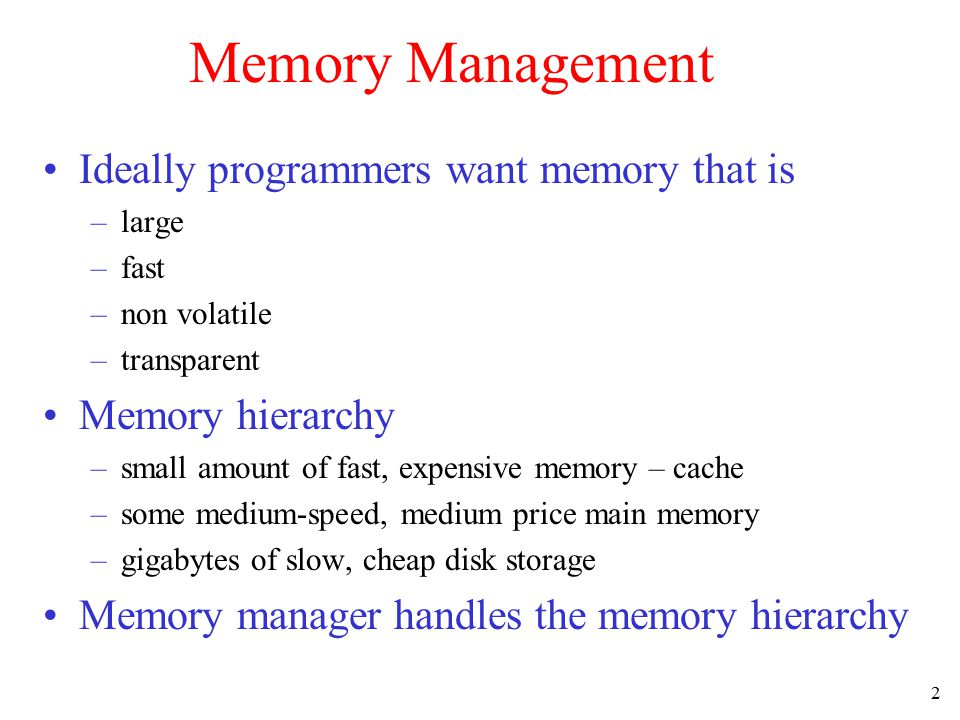 2 Memory Management Ideally programmers want memory that is –large –fast –non volatile –transparent Memory hierarchy –small amount of fast, expensive memory – cache –some medium-speed, medium price main memory –gigabytes of slow, cheap disk storage Memory manager handles the memory hierarchy