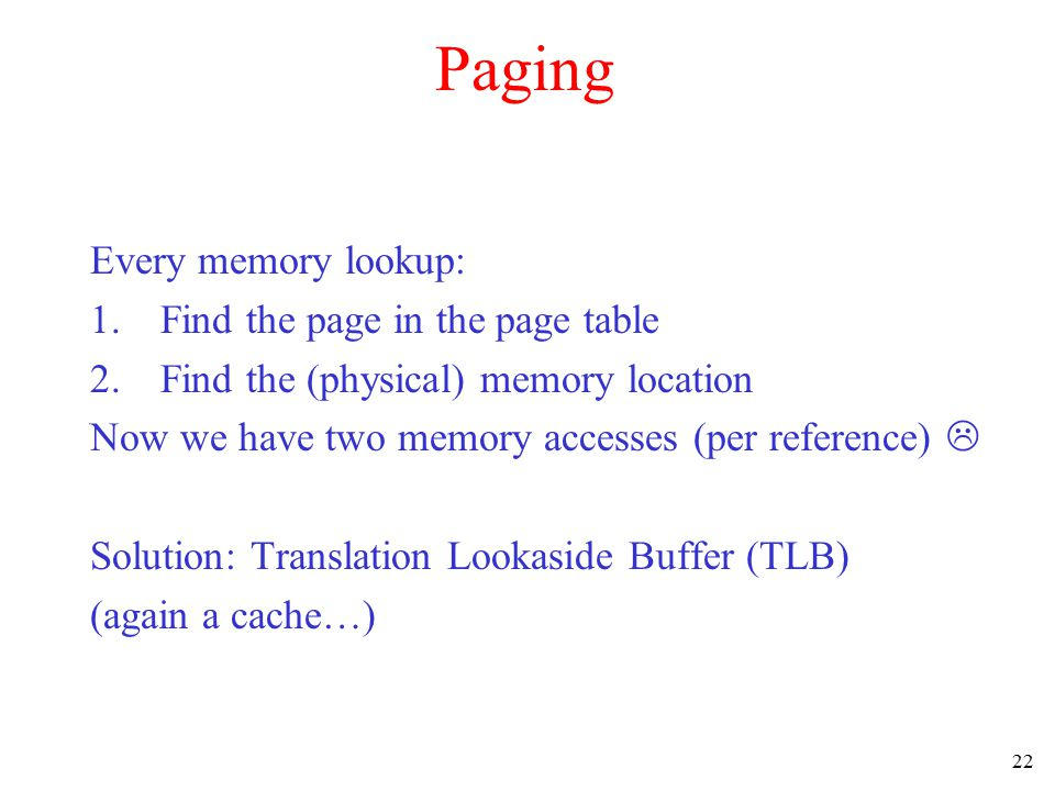 22 Paging Every memory lookup: 1.Find the page in the page table 2.Find the (physical) memory location Now we have two memory accesses (per reference)  Solution: Translation Lookaside Buffer (TLB) (again a cache…)