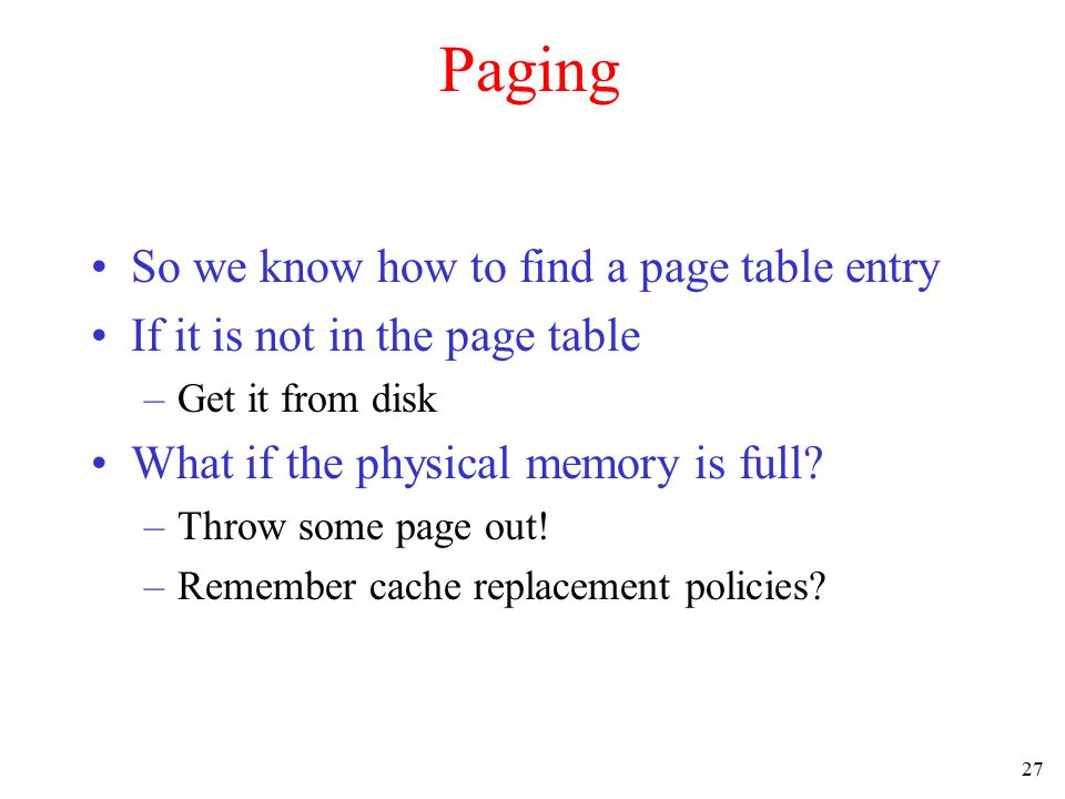 27 Paging So we know how to find a page table entry If it is not in the page table –Get it from disk What if the physical memory is full? –Throw some