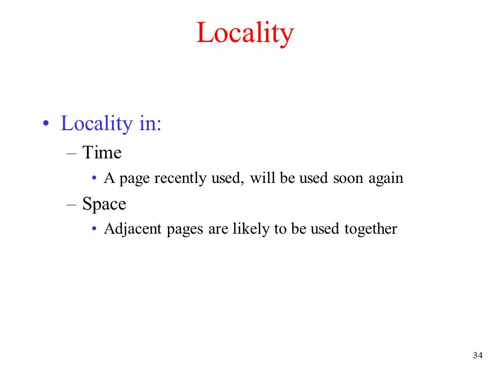 34 Locality Locality in: –Time A page recently used, will be used soon again –Space Adjacent pages are likely to be used together