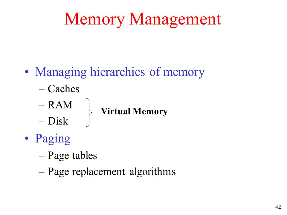 42 Memory Management Managing hierarchies of memory –Caches –RAM –Disk Paging –Page tables –Page replacement algorithms Virtual Memory