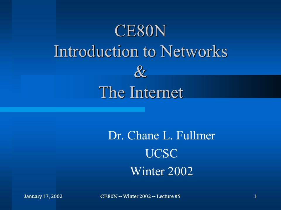 January 17, 2002CE80N -- Winter 2002 -- Lecture #51 CE80N Introduction to Networks & The Internet Dr. Chane L. Fullmer UCSC Winter 2002