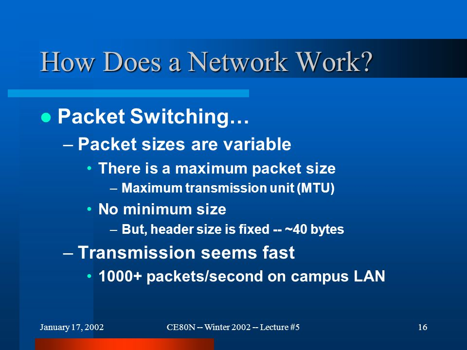 January 17, 2002CE80N -- Winter 2002 -- Lecture #516 How Does a Network Work? Packet Switching… –Packet sizes are variable There is a maximum packet s