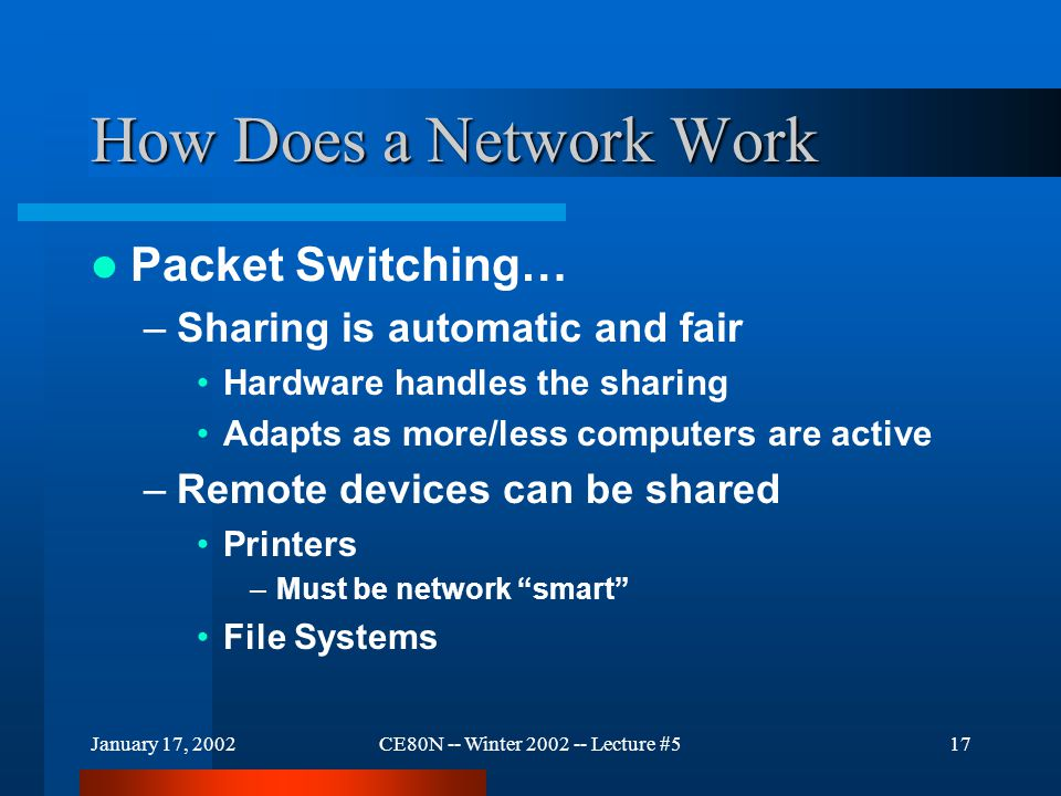 January 17, 2002CE80N -- Winter 2002 -- Lecture #517 How Does a Network Work Packet Switching… –Sharing is automatic and fair Hardware handles the sha