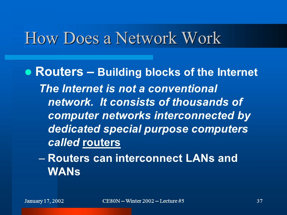 January 17, 2002CE80N -- Winter 2002 -- Lecture #537 How Does a Network Work Routers – Building blocks of the Internet The Internet is not a conventio